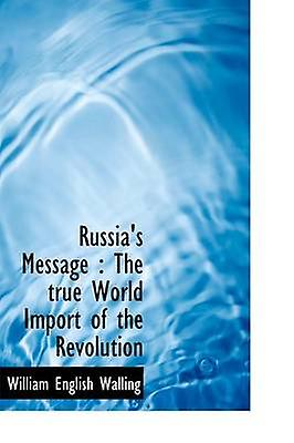 Russias Message  The true World Import of the Revolution by Walling & William English