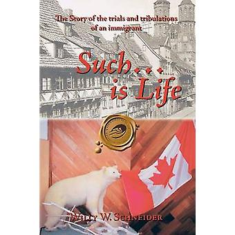 Such... Is Life The Story of the Trials and Tribulations of an Immigrant by Schneider & Willy W.