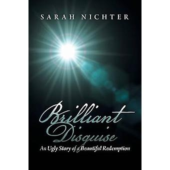 Brilliant Disguise An Ugly Story of a Beautiful Redemption by Nichter & Sarah