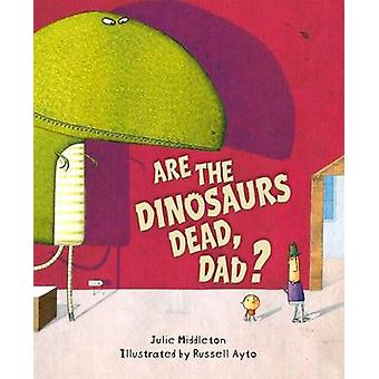 Are the Dinosaurs Dead - Dad? by Julie Middleton - Russell Ayto - 978