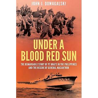 Under a Blood Red Sun - The Remarkable Story of PT Boats in the Philip