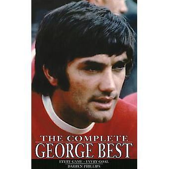 The Complete George Best - Every Game - Every Goal by Darren Phillips