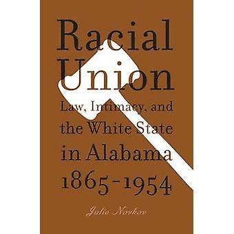 Racial Union - Law - Intimacy - and the White State in Alabama - 1865-