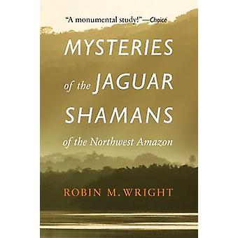 Mysteries of the Jaguar Shamans of the Northwest Amazon by Robin M. W