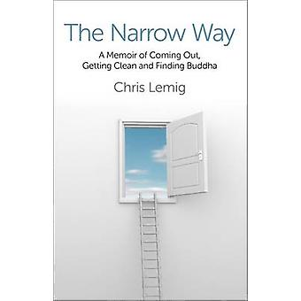 The Narrow Way - A Memoir of Coming Out - Getting Clean and Finding Bu