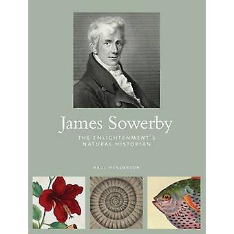 James Sowerby - The Enlightenment's Natual Historian by Paul Henderson