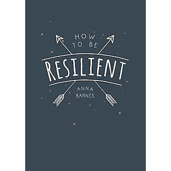 How to Be Resilient - Tips and Techniques to Help You Summon Your Inne