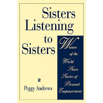 Sisters Listening to Sisters Women of the World Share Stories of Personal Empowerment by Andrews & Peggy