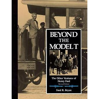 Beyond the Model T The Other Ventures of Henry Ford by BRYAN & FORD R.