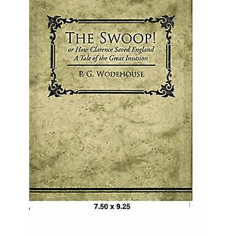 The Swoop or How Clarence Saved England  A Tale of the Great Invasion by Wodehouse & P. G.