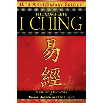 The Complete I Ching  10th Anniversary Edition  The Definitive Translation by Taoist Master Alfred Huang by Taoist Master Alfred Huang & Taoist Master