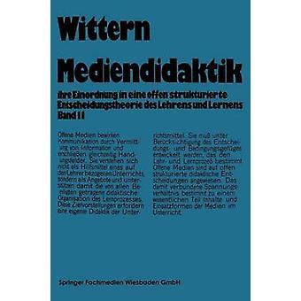 Mediendidaktik Band 2 Ihre Einordnung in Eine Offen Strukturierte Entscheidungstheorie Des Lehrens Und Lernens by Wittern & Jorn