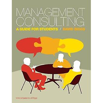 Management Consulting A Guide for Students by Biggs & David