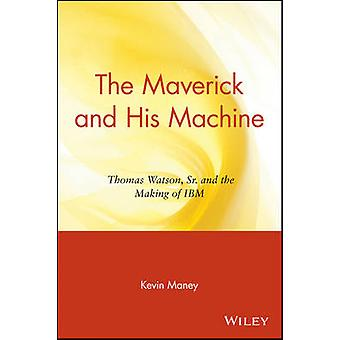 The Maverick and His Machine - Thomas Watson - Sr. and the Making of I