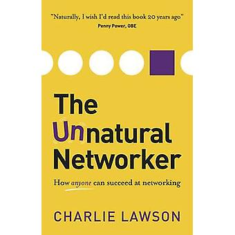 The Unnatural Networker - How Anyone Can Succeed at Networking by Char