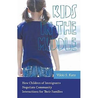 Kids in the Middle How Children of Immigrants Negotiate Community Interactions for Their Families by Katz & Vikki S.