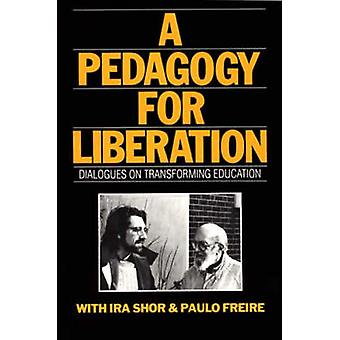 A Pedagogy for Liberation Dialogues on Transforming Education by Shor & Ira