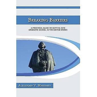 Breaking Barriers A Practical Guide to Getting Into Graduate School in the United States by Mamishev & Alexander