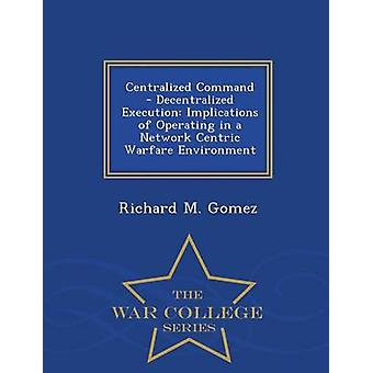 Centralized Command  Decentralized Execution Implications of Operating in a Network Centric Warfare Environment  War College Series by Gomez & Richard M.