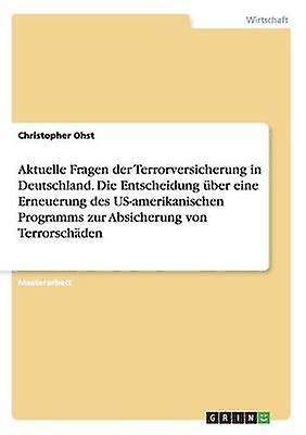 Aktuelle Fragen der Terrorversicherung in Deutschland. Die Entscheidung ber eine Erneuerung des USamerikanischen Programms zur Absicherung von Terrorschden by Ohst & Christopher