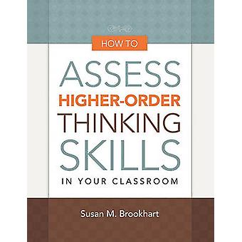 How to Assess Higher-Order Thinking Skills in Your Classroom by Susan