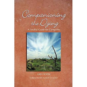 Companioning the Dying - A Soulful Guide for Caregivers by Greg Yoder