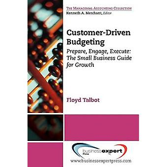 CustomerDriven Budgeting Prepare Engage Execute The Small Business Guide for Growth by Talbot & Floyd