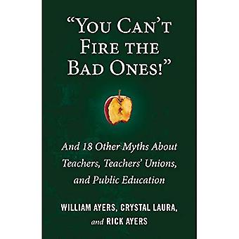 You Can't Fire the Bad Ones! : And 18 Other Myths about Teachers, Teachers Unions, and Public Education