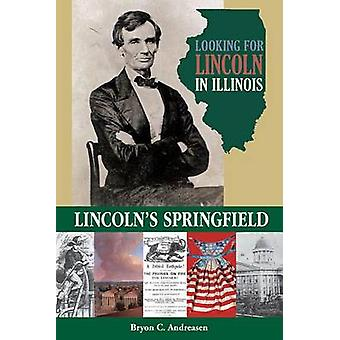 Looking for Lincoln in Illinois - Lincoln's Springfield by Bryon C. An