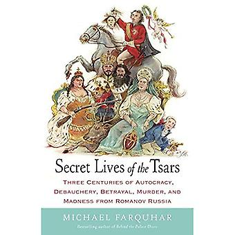 Secret Lives of the Tsars: Three Centuries of Autocracy, Debauchery, Betrayal, Murder, and Madness from Romanov...
