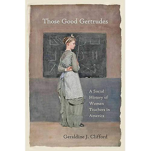 Those Good Gertrudes  A Social History of femmes Teachers in America