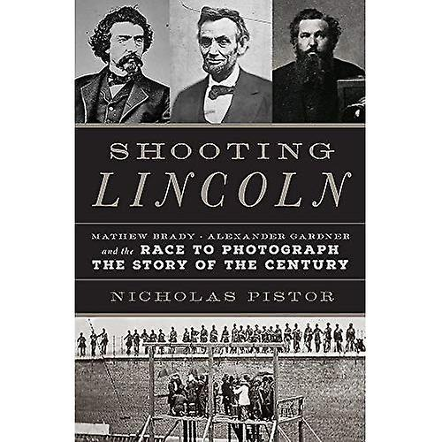 Shooting Lincoln: Mathew Brady, Alexander Gardner, and the Race to Photograph� the Story of the Century