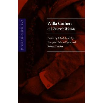 Cather Studies Volume 8 Willa Cather A Writers Worlds by Cather Studies