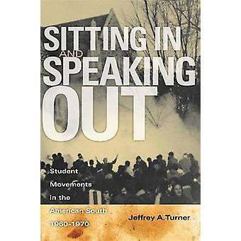 Sitting in and Speaking Out Student Movements in the American South 19601970 by Turner & Jeffrey Alan