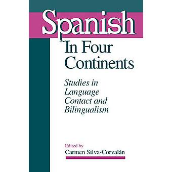 Spanish in Four Continents Studies in Language Contact and Bilingualism by SilvaCorvalan & Carmen