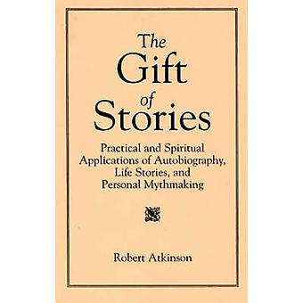 The Gift of Stories Practical and Spiritual Applications of Autobiography Life Stories and Personal Mythmaking by Atkinson & Robert