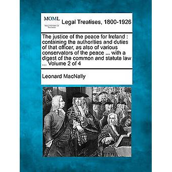 The justice of the peace for Ireland  containing the authorities and duties of that officer as also of various conservators of the peace ... with a digest of the common and statute law ... Volume 2 by MacNally & Leonard