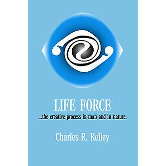 Life Force... the Creative Process in Man and in Nature by Kelley & Charles R.