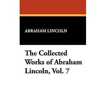 The Collected Works of Abraham Lincoln Vol. 7 by Lincoln & Abraham