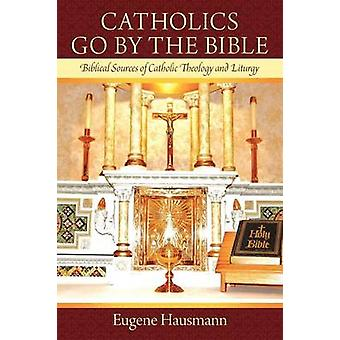 Catholics Go by the Bible Biblical Sources of Catholic Theology and Liturgy by Hausmann & Eugene