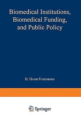 Biomedical Institutions Biomedical Funding and Public Policy by Hugh Fudenberg & H.