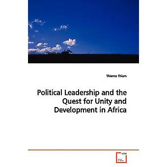 Political Leadership and the Quest for Unity and Development in Africa by Thiam & Thierno