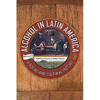 Alcohol in Latin America - A Social and Cultural History by Gretchen P