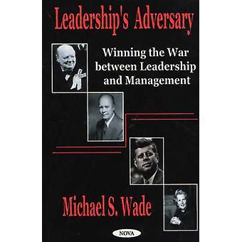 Leadership's Adversary - Winning the War Between Leadership and Manage