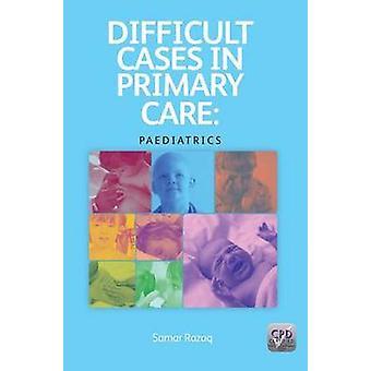 Difficult Cases in Primary Care - Paediatrics by Samar Razaq - 9781846