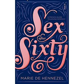Sex After Sixty - A French Guide to Loving Intimacy by Marie de Hennez