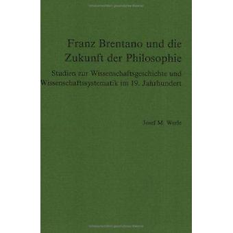 Franz Brentano und die Zukunft der Philosophie - Studien zur Wissensch
