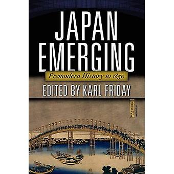 Japan Emerging Premodern History to 1850 by Friday & Karl