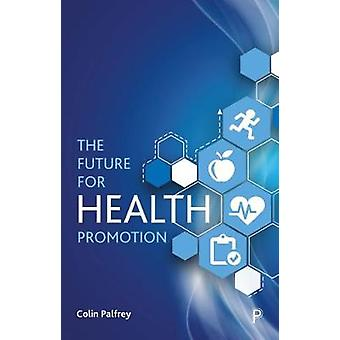 The Future for Health Promotion by Colin Palfrey - 9781447341239 Book