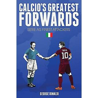 Calcio's Greatest Forwards - Serie A's Finest Attackers by George Rina
